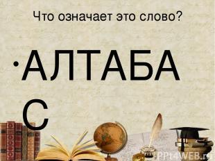 Что означает это слово? АЛТАБАС