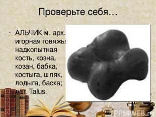 Проверьте себя… АЛЬЧИК м. арх. игорная говяжья надкопытная кость, козна, козан,