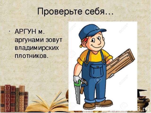 Проверьте себя… АРГУН м. аргунами зовут владимирских плотников.