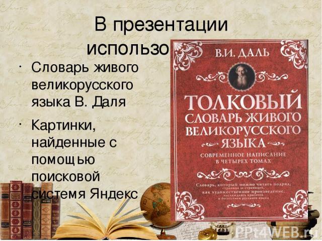 В презентации использованы… Словарь живого великорусского языка В. Даля Картинки, найденные с помощью поисковой системя Яндекс