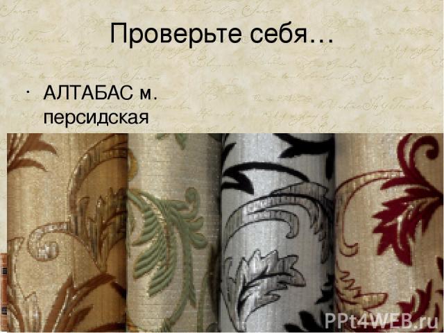 Проверьте себя… АЛТАБАС м. персидская парча.