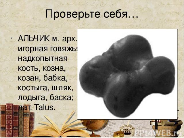 Проверьте себя… АЛЬЧИК м. арх. игорная говяжья надкопытная кость, козна, козан, бабка, костыга, шляк, лодыга, баска; лат. Talus.