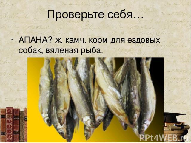 Проверьте себя… АПАНА? ж. камч. корм для ездовых собак, вяленая рыба.