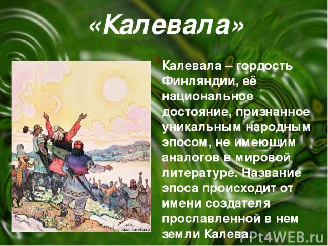 «Калевала» Калевала – гордость Финляндии, её национальное достояние, признанное уникальным народным эпосом, не имеющим аналогов в мировой литературе. Название эпоса происходит от имени создателя прославленной в нем земли Калева.
