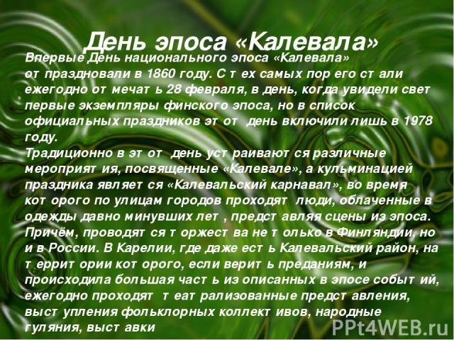 День эпоса «Калевала» Впервые День национального эпоса «Калевала» отпраздновали в 1860 году. С тех самых пор его стали ежегодно отмечать 28 февраля, в день, когда увидели свет первые экземпляры финского эпоса, но в список официальных праздников этот…