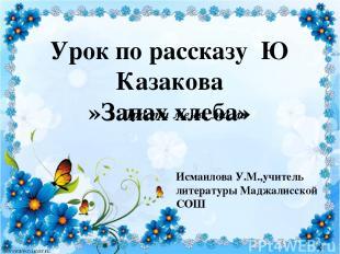 Урок по рассказу Ю Казакова »Запах хлеба» Прости меня, мама Исмаилова У.М.,учите