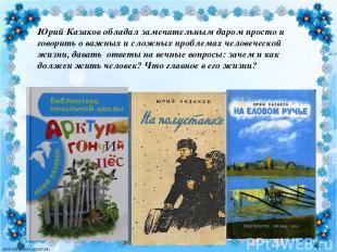 Юрий Казаковобладал замечательным даром просто и говорить о важных и сложных пр