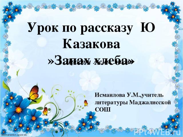 Урок по рассказу Ю Казакова »Запах хлеба» Прости меня, мама Исмаилова У.М.,учитель литературы Маджалисской СОШ