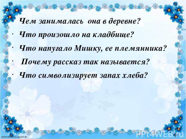 Чем занималась она в деревне? Что произошло на кладбище? Что напугало Мишку, ее племянника? Почему рассказ так называется? Что символизирует запах хлеба?