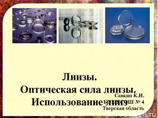 Линзы. Оптическая сила линзы. Использование линз Савкин К.И. БОУ УСОШ № 4 Тверск
