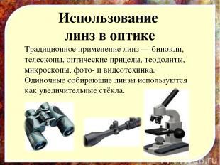 Использование линз в оптике Традиционное применение линз — бинокли, телескопы, о