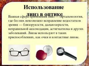 Использование линз в оптике Важная сфера применения линз — офтальмология, где бе