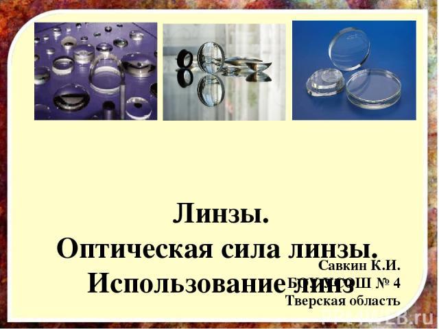 Линзы. Оптическая сила линзы. Использование линз Савкин К.И. БОУ УСОШ № 4 Тверская область