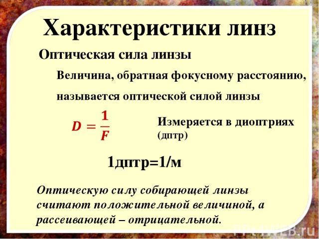 Характеристики линз Оптическая сила линзы Величина, обратная фокусному расстоянию, называется оптической силой линзы Измеряется в диоптриях (дптр) 1дптр=1/м Оптическую силу собирающей линзы считают положительной величиной, а рассеивающей – отрицательной.