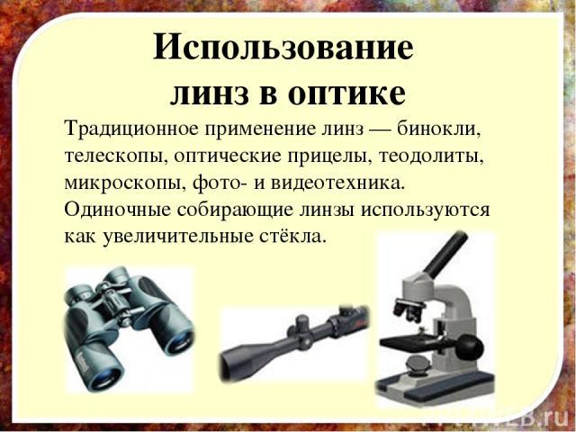 Использование линз в оптике Традиционное применение линз — бинокли, телескопы, оптические прицелы, теодолиты, микроскопы, фото- и видеотехника. Одиночные собирающие линзы используются как увеличительные стёкла.