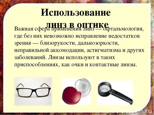 Использование линз в оптике Важная сфера применения линз — офтальмология, где без них невозможно исправление недостатков зрения — близорукости, дальнозоркости, неправильной аккомодации, астигматизма и других заболеваний. Линзы используют в таких при…
