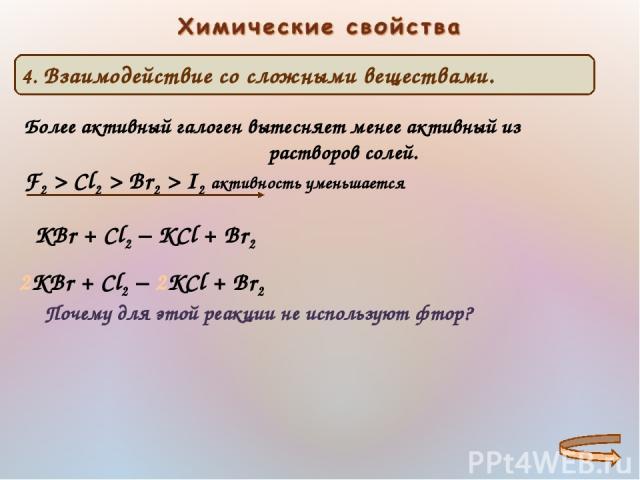 Более активный галоген вытесняет менее активный из растворов солей. F2 > Cl2 > Br2 > I2 активность уменьшается КBr + Cl2 − KCl + Br2 2КBr + Cl2 − 2KCl + Br2 Почему для этой реакции не используют фтор?