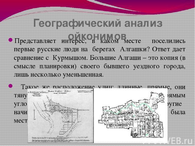 Географический анализ ойконимов Представляет интерес, в каком месте поселились первые русские люди на берегах Алгашки? Ответ дает сравнение с Курмышом. Большие Алгаши – это копия (в смысле планировки) своего бывшего уездного города, лишь несколько у…