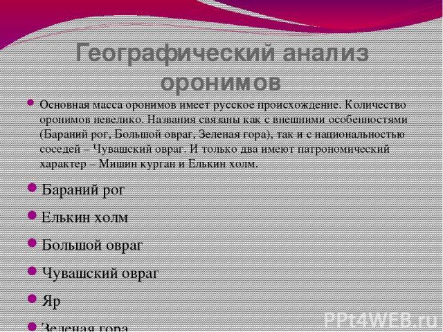 Географический анализ оронимов Основная масса оронимов имеет русское происхождение. Количество оронимов невелико. Названия связаны как с внешними особенностями (Бараний рог, Большой овраг, Зеленая гора), так и с национальностью соседей – Чувашский о…