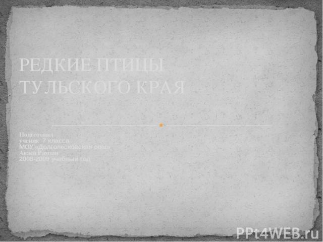 Подготовил ученик 7 класса МОУ «Долголесковская оош» Акаев Рамзан 2008-2009 учебный год РЕДКИЕ ПТИЦЫ ТУЛЬСКОГО КРАЯ