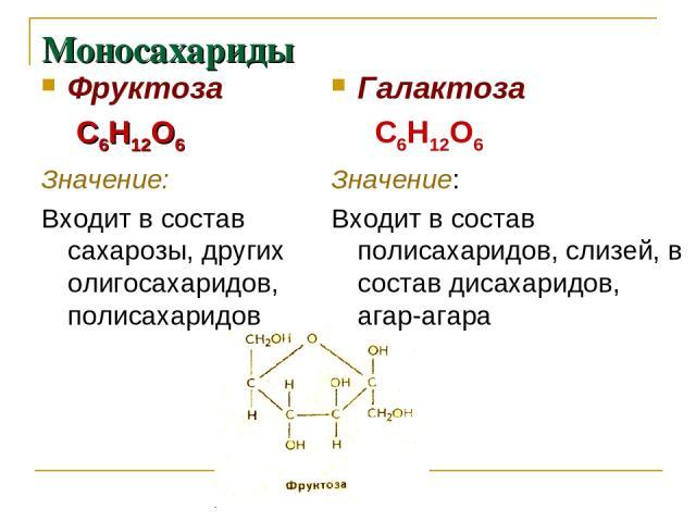 Моносахариды Фруктоза С6Н12О6 Значение: Входит в состав сахарозы, других олигосахаридов, полисахаридов Галактоза С6Н12О6 Значение: Входит в состав полисахаридов, слизей, в состав дисахаридов, агар-агара