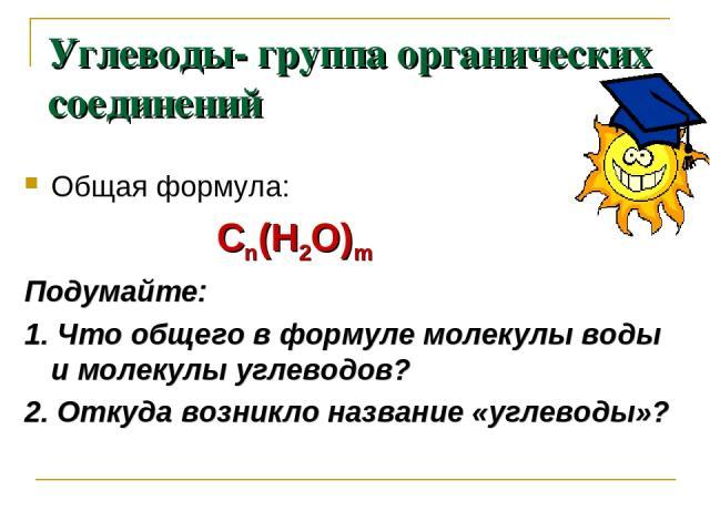 Углеводы- группа органических соединений Общая формула: Сn(Н2О)m Подумайте: 1. Что общего в формуле молекулы воды и молекулы углеводов? 2. Откуда возникло название «углеводы»?