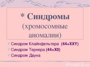 * Синдромы (хромосомные аномалии) Синдром Клайнфельтера (44+ХХY) Синдром Тернера