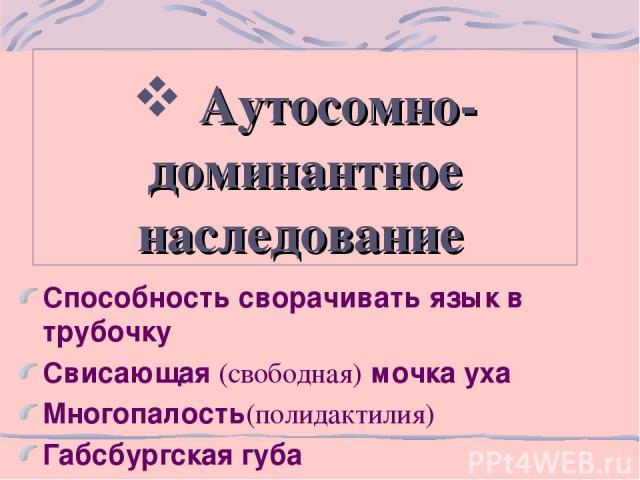 Аутосомно-доминантное наследование Способность сворачивать язык в трубочку Свисающая (свободная) мочка уха Многопалость(полидактилия) Габсбургская губа