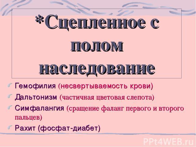 *Сцепленное с полом наследование Гемофилия (несвертываемость крови) Дальтонизм (частичная цветовая слепота) Симфалангия (сращение фаланг первого и второго пальцев) Рахит (фосфат-диабет)