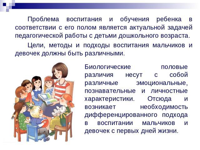 Проблема воспитания и обучения ребенка в соответствии с его полом является актуальной задачей педагогической работы с детьми дошкольного возраста. Цели, методы и подходы воспитания мальчиков и девочек должны быть различными. Биологические половые ра…