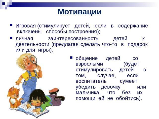 Мотивации Игровая (стимулирует детей, если в содержание включены способы построения); личная заинтересованность детей к деятельности (предлагая сделать что-то в подарок или для игры); общение детей со взрослыми (будет стимулировать детей в том, случ…