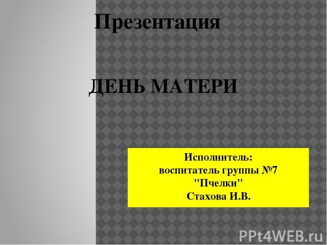 Презентация ДЕНЬ МАТЕРИ Исполнитель: воспитатель группы №7