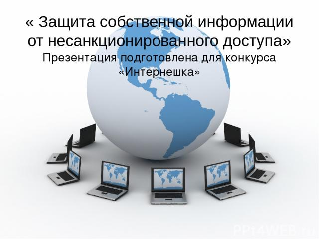« Защита собственной информации от несанкционированного доступа» Презентация подготовлена для конкурса «Интернешка» Выполнила: Кулагина Екатерина, МБОУ Гимназия №22