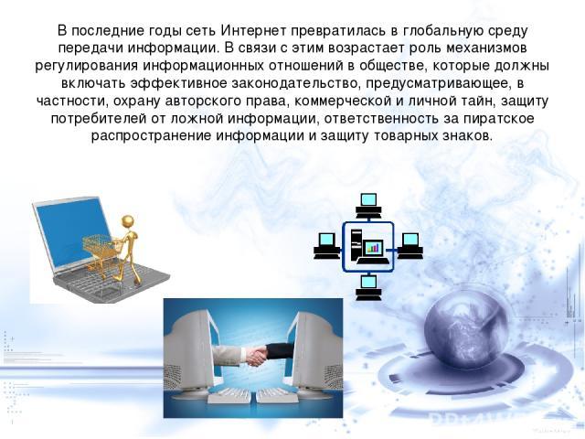В последние годы сеть Интернет превратилась в глобальную среду передачи информации. В связи с этим возрастает роль механизмов регулирования информационных отношений в обществе, которые должны включать эффективное законодательство, предусматривающее,…