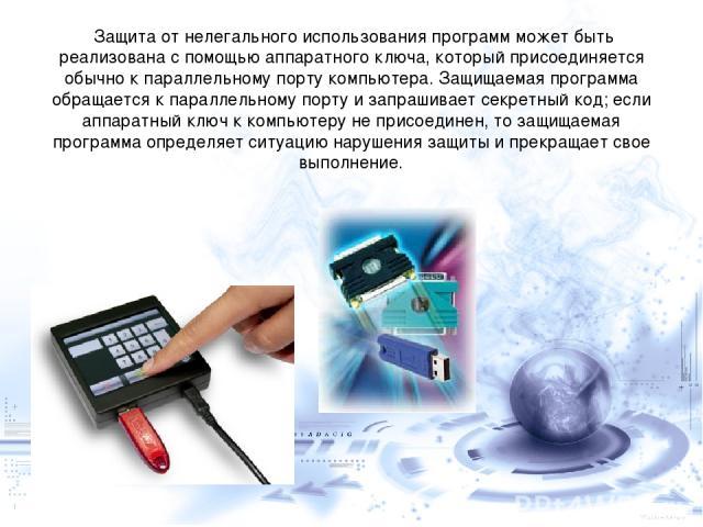 Защита от нелегального использования программ может быть реализована с помощью аппаратного ключа, который присоединяется обычно к параллельному порту компьютера. Защищаемая программа обращается к параллельному порту и запрашивает секретный код; если…