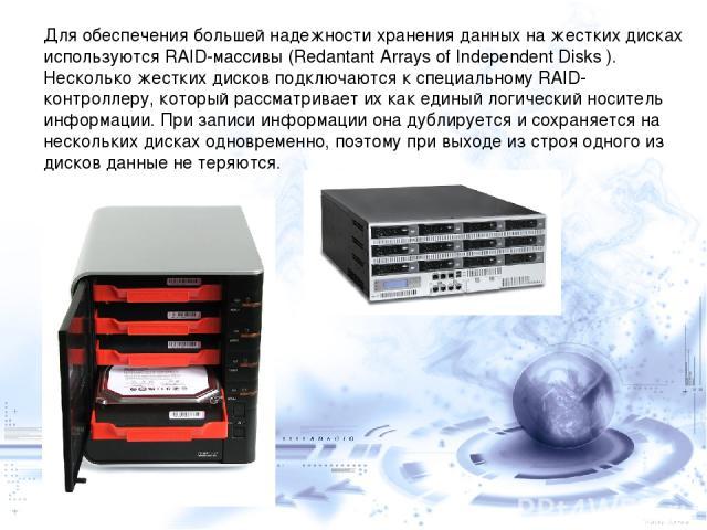 Для обеспечения большей надежности хранения данных на жестких дисках используются RAID-массивы (Redantant Arrays of Independent Disks ). Несколько жестких дисков подключаются к специальному RAID-контроллеру, который рассматривает их как единый логич…