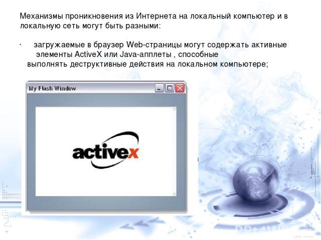 Механизмы проникновения из Интернета на локальный компьютер и в локальную сеть могут быть разными: загружаемые в браузер Web-страницы могут содержать активные элементы ActiveX или Java-апплеты , способные выполнять деструктивные действия на локально…