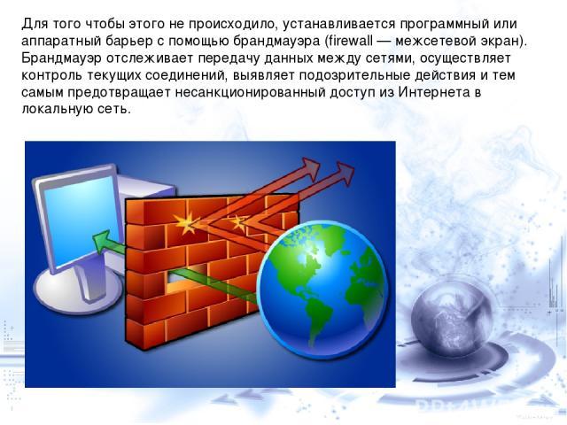 Для того чтобы этого не происходило, устанавливается программный или аппаратный барьер с помощью брандмауэра (firewall — межсетевой экран). Брандмауэр отслеживает передачу данных между сетями, осуществляет контроль текущих соединений, выявляет подоз…