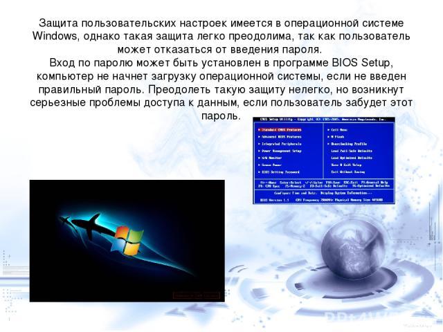 Защита пользовательских настроек имеется в операционной системе Windows, однако такая защита легко преодолима, так как пользователь может отказаться от введения пароля. Вход по паролю может быть установлен в программе BIOS Setup, компьютер не начнет…