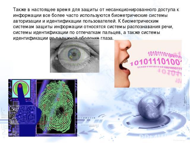 Также в настоящее время для защиты от несанкционированного доступа к информации все более часто используются биометрические системы авторизации и идентификации пользователей. К биометрическим системам защиты информации относятся системы распознавани…