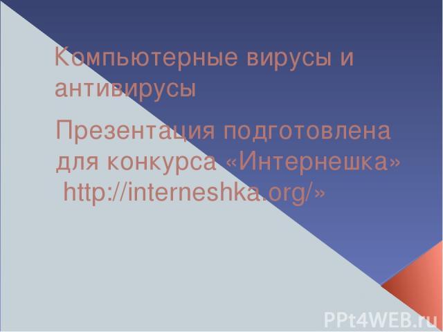 Компьютерные вирусы и антивирусы Презентация подготовлена для конкурса «Интернешка» http://interneshka.org/»
