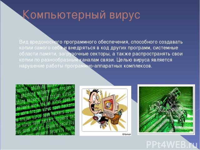 Компьютерный вирус Вид вредоносного программного обеспечения, способного создавать копии самого себя и внедряться в код других программ, системные области памяти, загрузочные секторы, а также распространять свои копии по разнообразным каналам связи.…