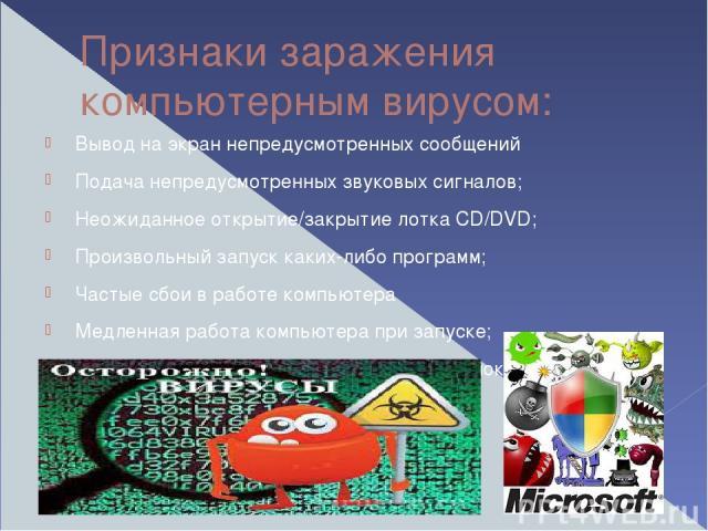 Признаки заражения компьютерным вирусом: Вывод на экран непредусмотренных сообщений Подача непредусмотренных звуковых сигналов; Неожиданное открытие/закрытие лотка CD/DVD; Произвольный запуск каких-либо программ; Частые сбои в работе компьютера Медл…