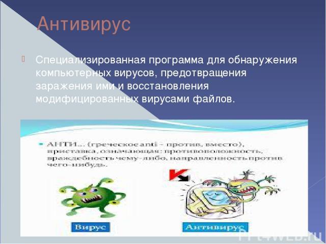 Антивирус Специализированная программа для обнаружения компьютерных вирусов, предотвращения заражения ими и восстановления модифицированных вирусами файлов.