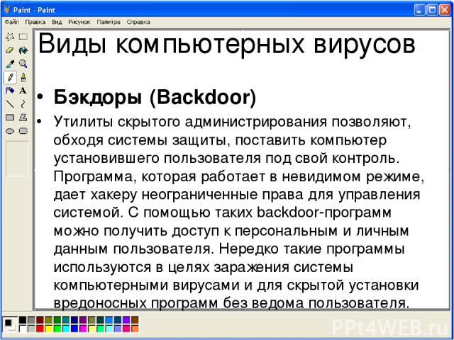 Виды компьютерных вирусов Бэкдоры (Backdoor) Утилиты скрытого администрирования позволяют, обходя системы защиты, поставить компьютер установившего пользователя под свой контроль. Программа, которая работает в невидимом режиме, дает хакеру неогранич…