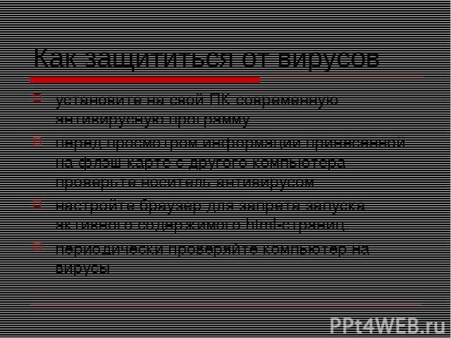 Как защититься от вирусов установите на свой ПК современную антивирусную программу перед просмотром информации принесенной на флэш-карте с другого компьютера проверьте носитель антивирусом настройте браузер для запрета запуска активного содержимого …