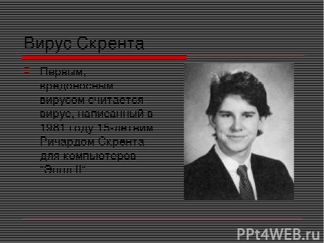 Вирус Скрента Первым, вредоносным вирусом считается вирус, написанный в 1981 году 15-летним Ричардом Скрента для компьютеров