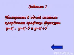 Задание 1 Построить в одной системе координат графики функции y=x2 , y=x2-5 и y=