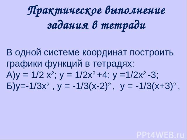 Практическое выполнение задания в тетради В одной системе координат построить графики функций в тетрадях: А)у = 1/2 x2; y = 1/2x2 +4; y =1/2x2 -3; Б)у=-1/3х2 , y = -1/3(x-2)2 , y = -1/3(x+3)2 ,