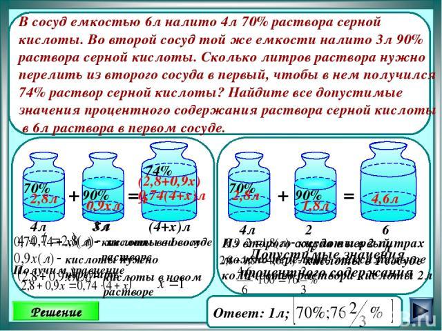 Решение В сосуд емкостью 6л налито 4л 70% раствора серной кислоты. Во второй сосуд той же емкости налито 3л 90% раствора серной кислоты. Сколько литров раствора нужно перелить из второго сосуда в первый, чтобы в нем получился 74% раствор серной кисл…